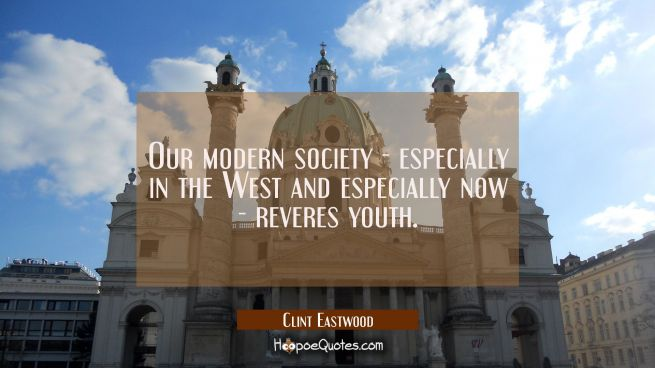 Our modern society - especially in the West and especially now - reveres youth.