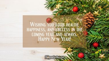 Wishing you good health, happiness, and success in the coming year and always. Happy New Year! New Year Quotes