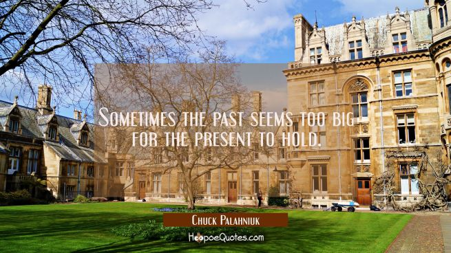 Sometimes the past seems too big for the present to hold.