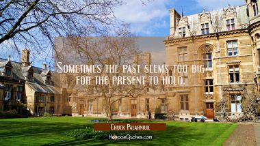 Sometimes the past seems too big for the present to hold. Chuck Palahniuk Quotes