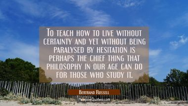 To teach how to live without certainty and yet without being paralysed by hesitation is perhaps the
