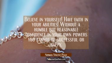 Believe in yourself! Have faith in your abilities! Without a humble but reasonable confidence in yo