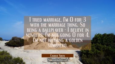 I tried marriage. I'm 0 for 3 with the marriage thing. So being a ballplayer - I believe in numbers