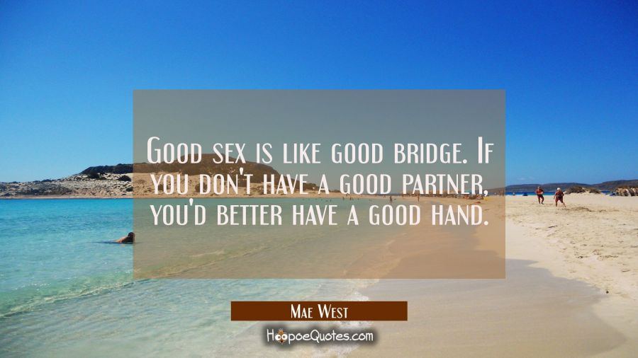 Good sex is like good bridge. If you don't have a good partner, you'd better have a good hand. Mae West Quotes