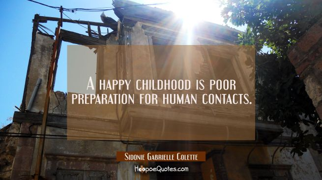 A happy childhood is poor preparation for human contacts.