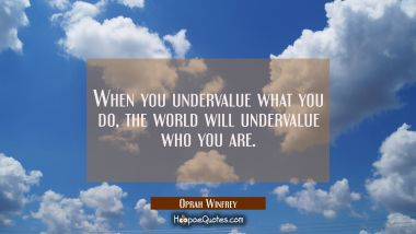 When you undervalue what you do, the world will undervalue who you are. Oprah Winfrey Quotes