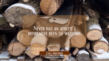 Never has an athlete's retirement been so welcome. Lance Armstrong Quotes