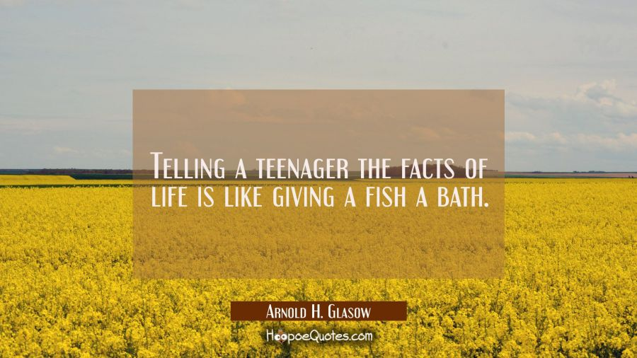 Telling a teenager the facts of life is like giving a fish a bath. Arnold H. Glasow Quotes