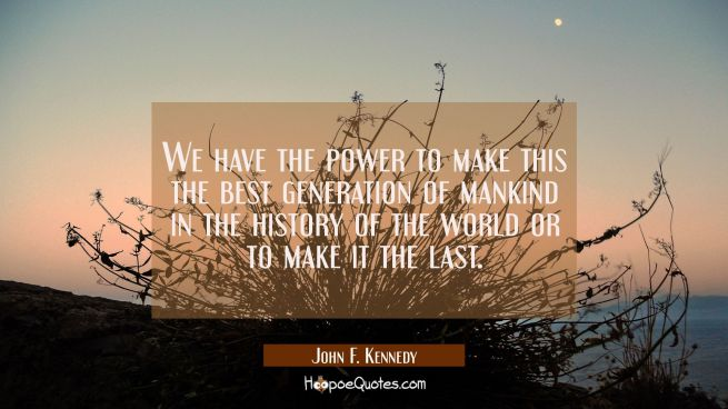 We have the power to make this the best generation of mankind in the history of the world or to mak