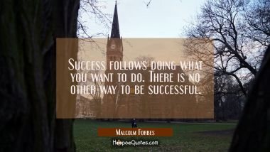 Success follows doing what you want to do. There is no other way to be successful.