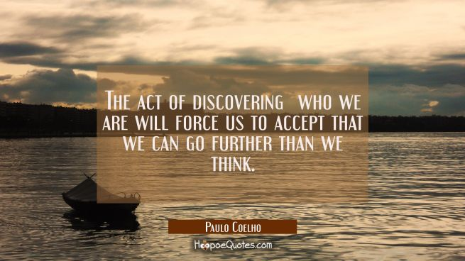 The act of discovering who we are will force us to accept that we can go further than we think.