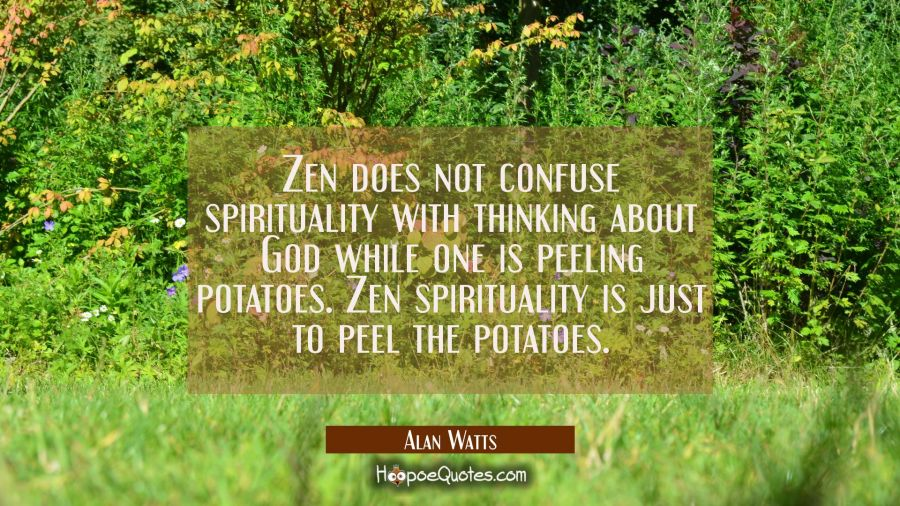 Zen does not confuse spirituality with thinking about God while one is peeling potatoes. Zen spirit Alan Watts Quotes