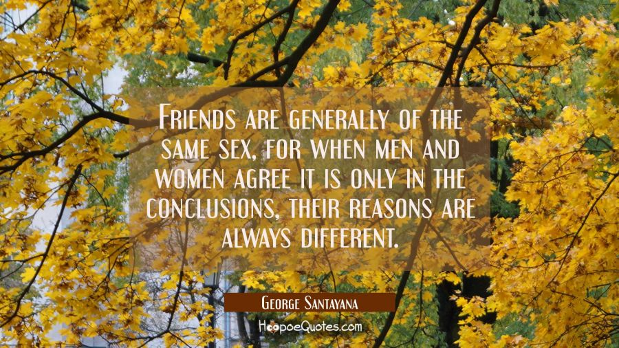 Friends are generally of the same sex for when men and women agree it is only in the conclusions, t George Santayana Quotes