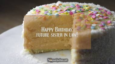 Happy Birthday future sister in law! Quotes
