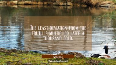 The least deviation from the truth is multiplied later a thousand fold