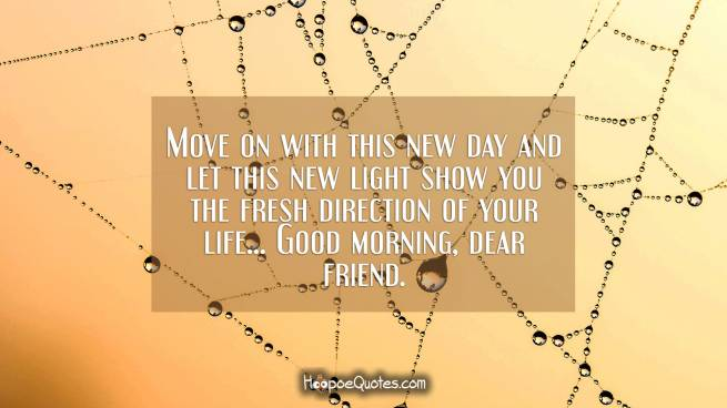 Move on with this new day and let this new light show you the fresh direction of your life... Good morning, dear friend.