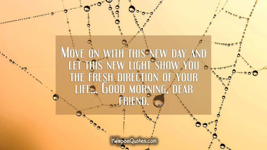 Move on with this new day and let this new light show you the fresh direction of your life... Good morning, dear friend. Good Morning Quotes