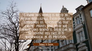 I know this world is ruled by infinite intelligence. Everything that surrounds us- everything that Thomas A. Edison Quotes