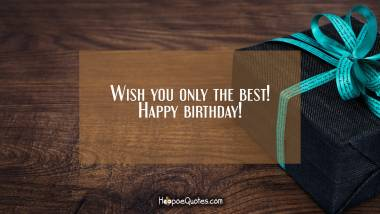 Wish you only the best! Happy birthday! Quotes