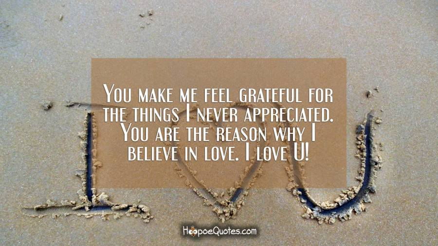 You make me feel grateful for the things I never appreciated. You are the reason why I believe in love. I love U! I Love You Quotes