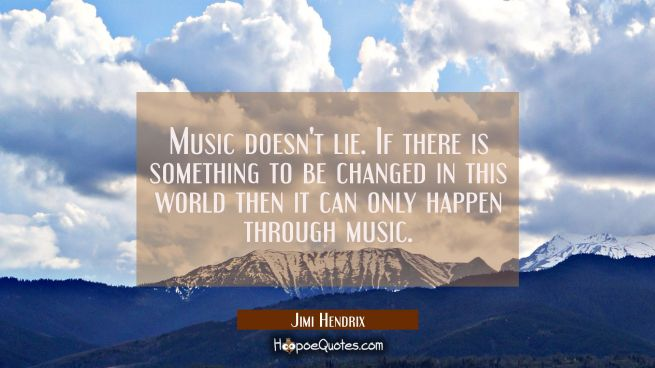 Music doesn't lie. If there is something to be changed in this world then it can only happen throug