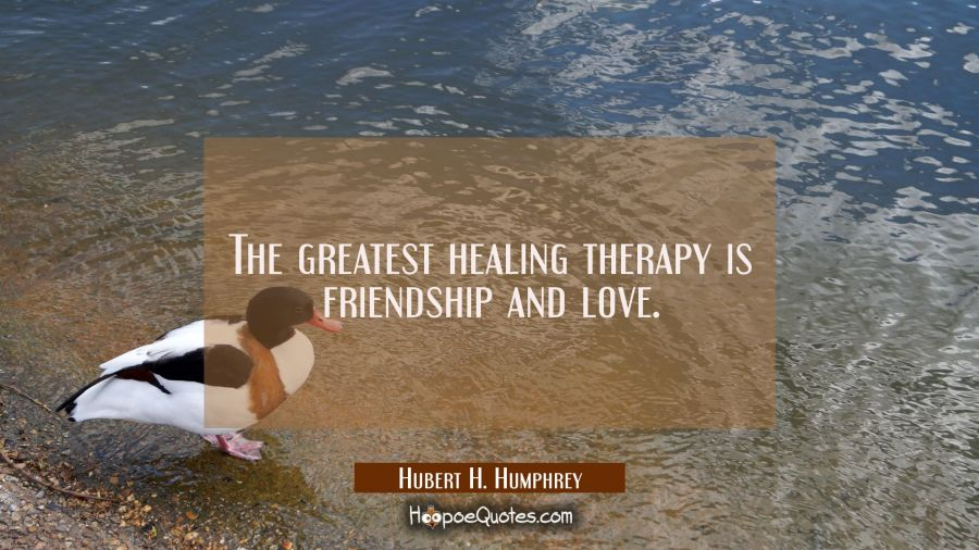 The greatest healing therapy is friendship and love. Hubert H. Humphrey Quotes