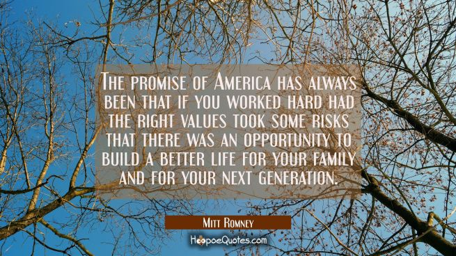 The promise of America has always been that if you worked hard had the right values took some risks