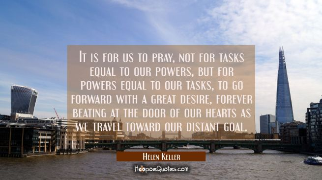 It is for us to pray not for tasks equal to our powers but for powers equal to our tasks to go forw