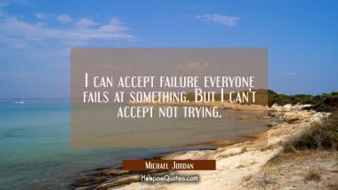 I can accept failure everyone fails at something. But I can't accept not trying.