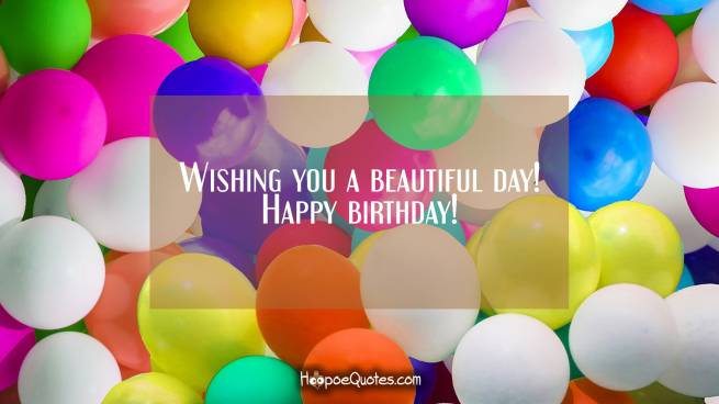 Wishing you a beautiful day! Happy birthday!