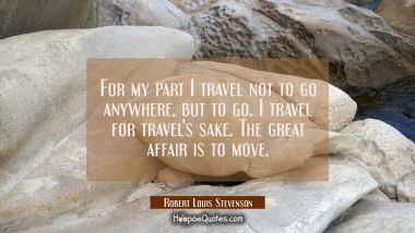 For my part I travel not to go anywhere but to go. I travel for travel's sake. The great affair is Robert Louis Stevenson Quotes