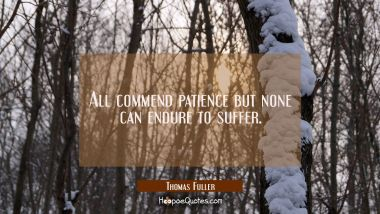 All commend patience but none can endure to suffer. Thomas Fuller Quotes