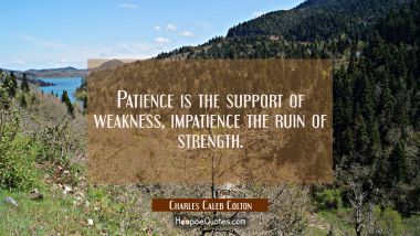 Patience is the support of weakness, impatience the ruin of strength.