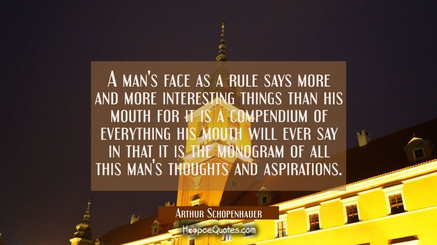 A man's face as a rule says more and more interesting things than his mouth for it is a compendium Arthur Schopenhauer Quotes