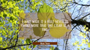 I have made it a rule never to smoke more that one cigar at a time. Mark Twain Quotes