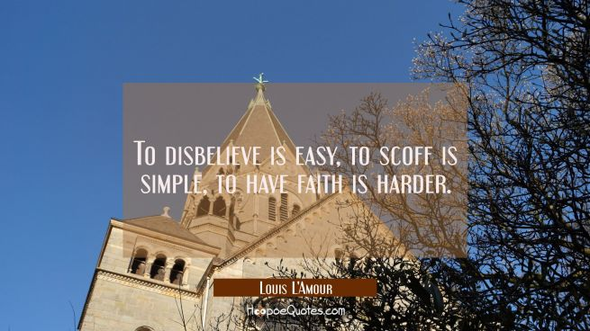 To disbelieve is easy, to scoff is simple, to have faith is harder.