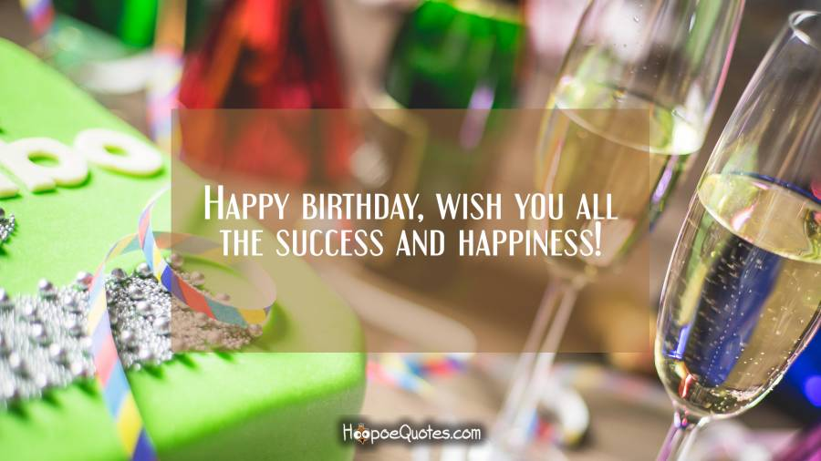 Happy birthday, wish you all the success and happiness! Birthday Quotes