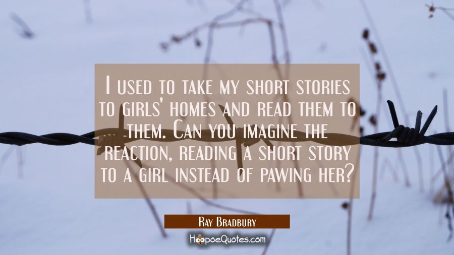 I used to take my short stories to girls' homes and read them to them. Can you imagine the reaction Ray Bradbury Quotes