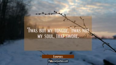 'Twas but my tongue, 'twas not my soul, that swore.