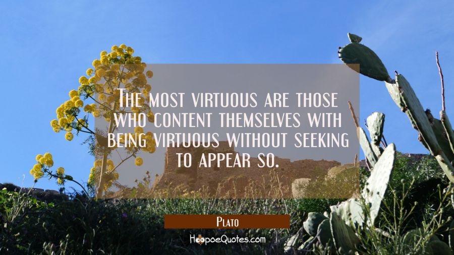 The most virtuous are those who content themselves with being virtuous without seeking to appear so Plato Quotes