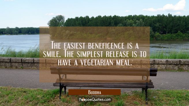 The easiest beneficence is a smile. The simplest release is to have a vegetarian meal.