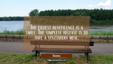 The easiest beneficence is a smile. The simplest release is to have a vegetarian meal. Buddha Quotes