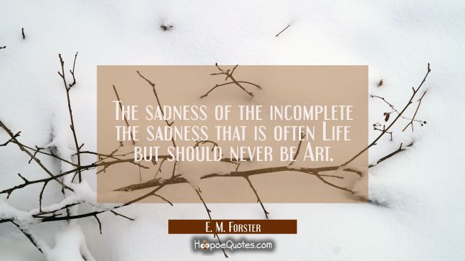 The sadness of the incomplete the sadness that is often Life but should never be Art.