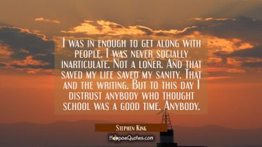 I was in enough to get along with people. I was never socially inarticulate. Not a loner. And that Stephen King Quotes