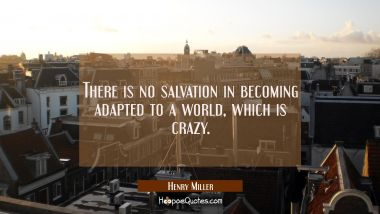 There is no salvation in becoming adapted to a world which is crazy. Henry Miller Quotes
