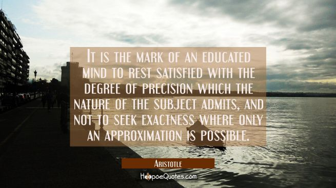 It is the mark of an educated mind to rest satisfied with the degree of precision which the nature