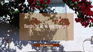 Botox to me is not surgery.