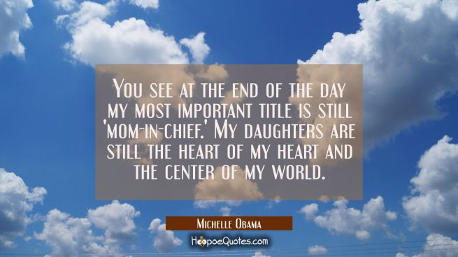 You see at the end of the day my most important title is still 'mom-in-chief.' My daughters are sti