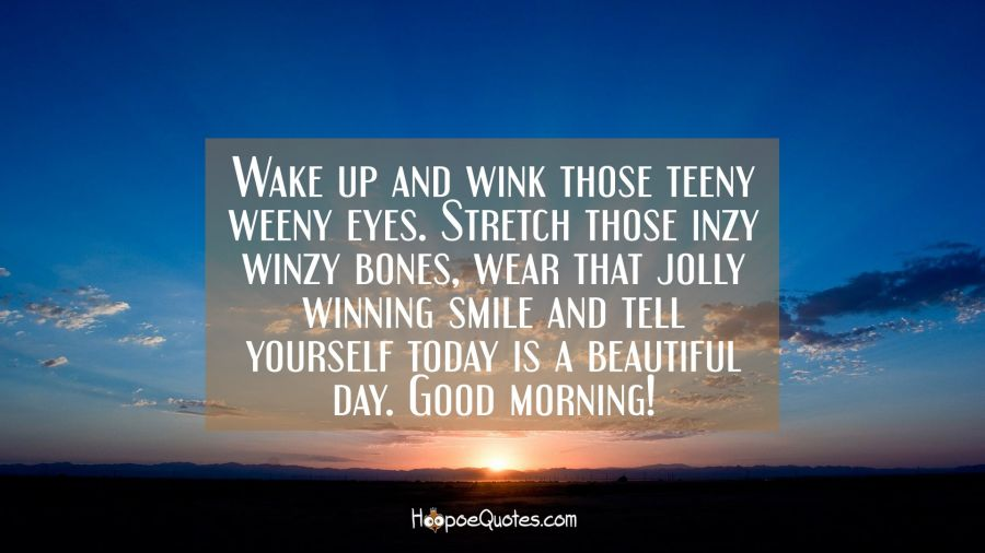 Wake up and wink those teeny weeny eyes. Stretch those inzy winzy bones, wear that jolly winning smile and tell yourself today is a beautiful day. Good morning! Good Morning Quotes