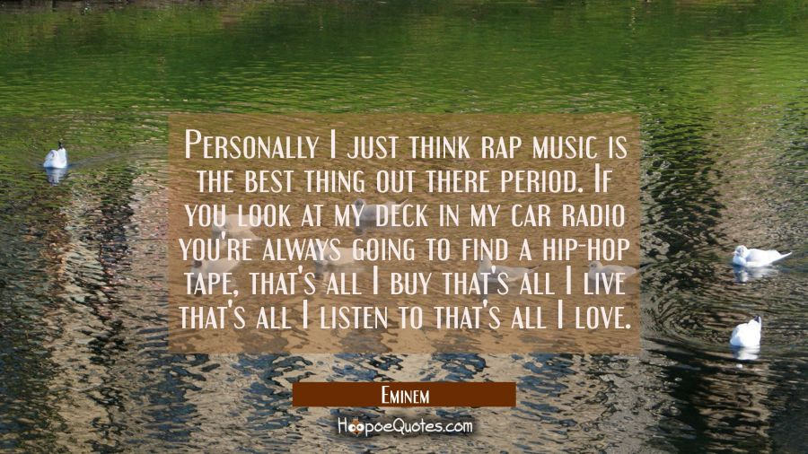 Personally I just think rap music is the best thing out there period. If you look at my deck in my Eminem Quotes